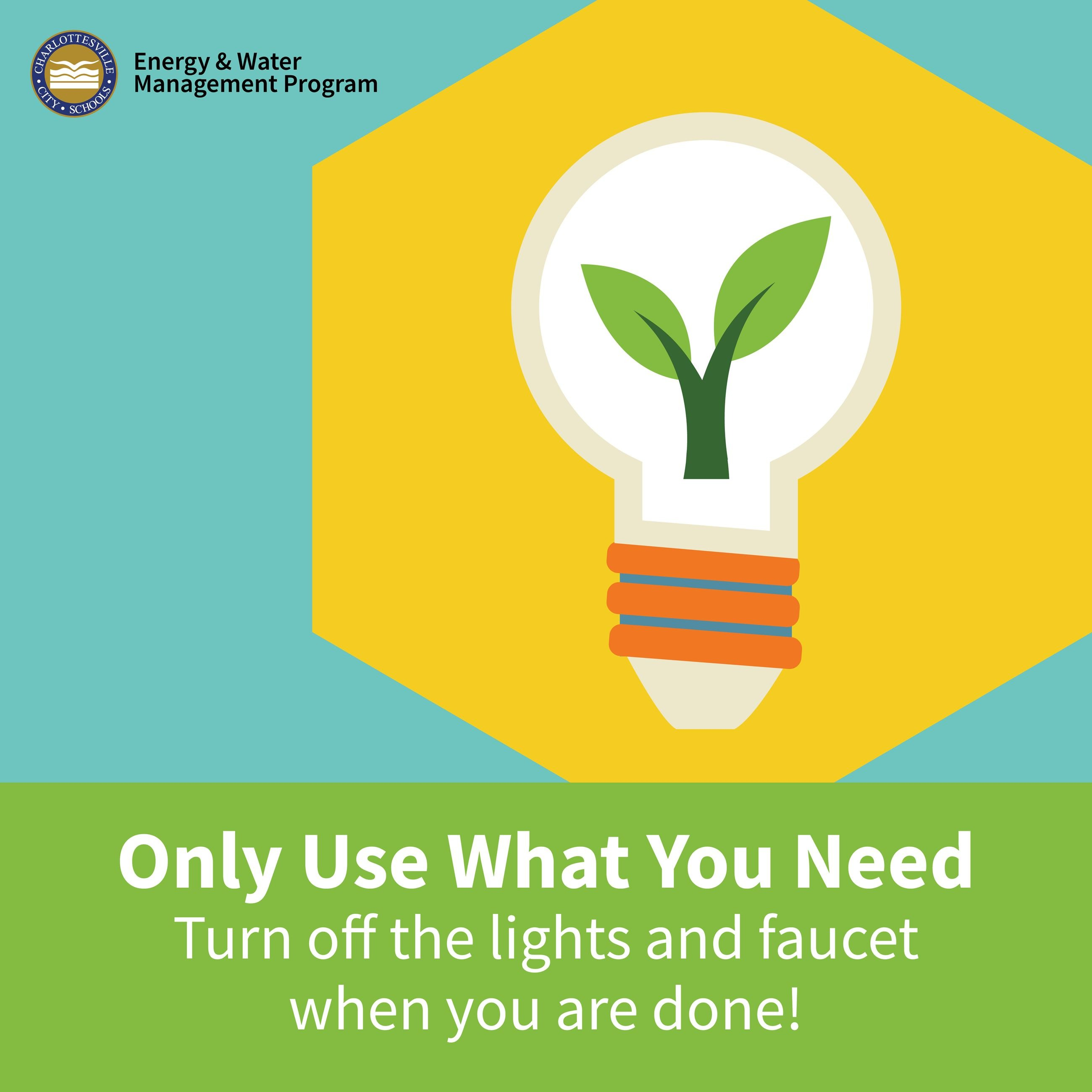 Only Use What You Need: Turn off the lights & faucet when you are done!